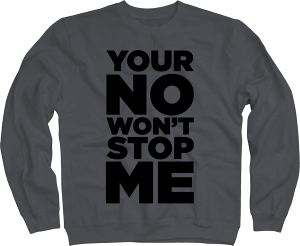 Your No Won't Stop Me on Charcoal Crewneck